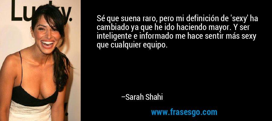 Sé que suena raro, pero mi definición de 'sexy' ha cambiado ya que he ido haciendo mayor. Y ser inteligente e informado me hace sentir más sexy que cualquier equipo. – Sarah Shahi