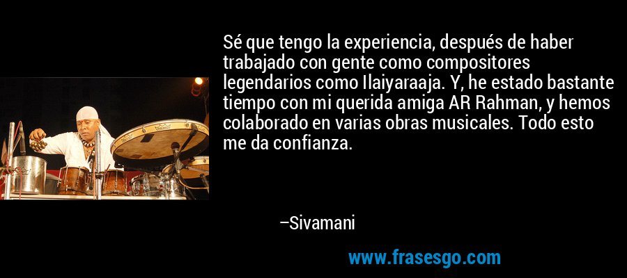 Sé que tengo la experiencia, después de haber trabajado con gente como compositores legendarios como Ilaiyaraaja. Y, he estado bastante tiempo con mi querida amiga AR Rahman, y hemos colaborado en varias obras musicales. Todo esto me da confianza. – Sivamani