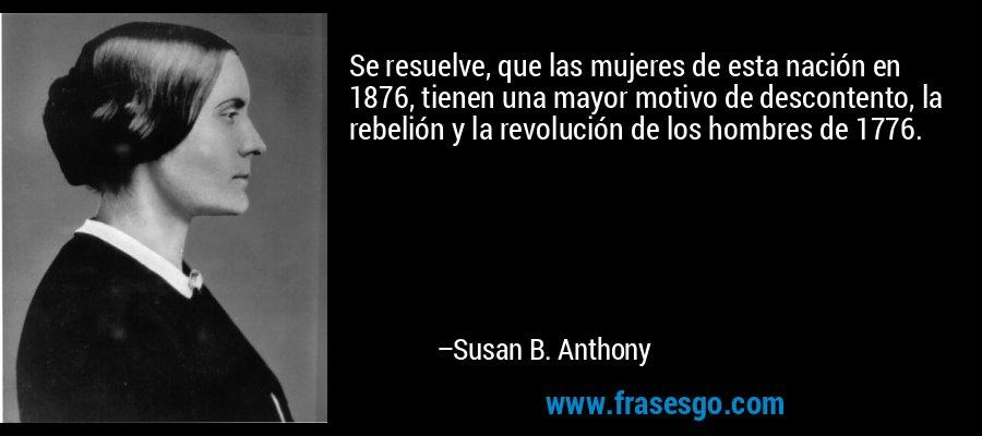 Se resuelve, que las mujeres de esta nación en 1876, tienen una mayor motivo de descontento, la rebelión y la revolución de los hombres de 1776. – Susan B. Anthony
