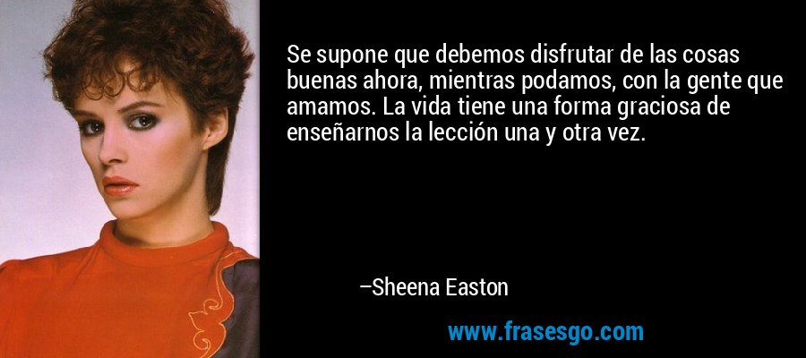 Se supone que debemos disfrutar de las cosas buenas ahora, mientras podamos, con la gente que amamos. La vida tiene una forma graciosa de enseñarnos la lección una y otra vez. – Sheena Easton