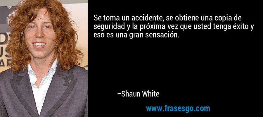 Se toma un accidente, se obtiene una copia de seguridad y la próxima vez que usted tenga éxito y eso es una gran sensación. – Shaun White
