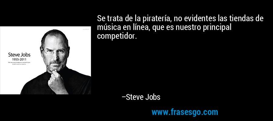 Se trata de la piratería, no evidentes las tiendas de música en línea, que es nuestro principal competidor. – Steve Jobs