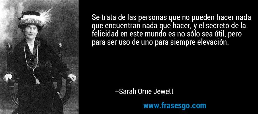 Se trata de las personas que no pueden hacer nada que encuentran nada que hacer, y el secreto de la felicidad en este mundo es no sólo sea útil, pero para ser uso de uno para siempre elevación. – Sarah Orne Jewett