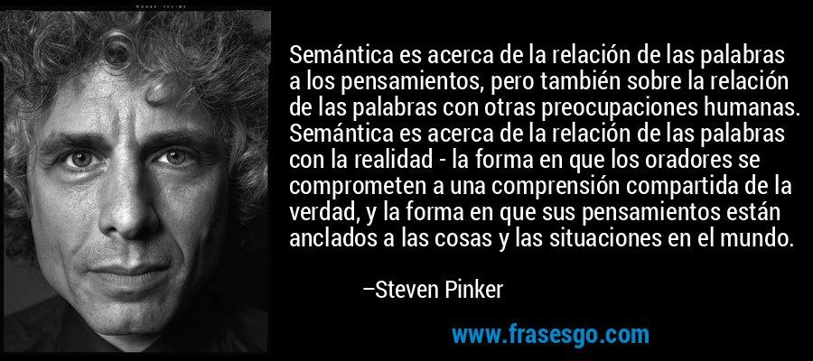 Semántica es acerca de la relación de las palabras a los pensamientos, pero también sobre la relación de las palabras con otras preocupaciones humanas. Semántica es acerca de la relación de las palabras con la realidad - la forma en que los oradores se comprometen a una comprensión compartida de la verdad, y la forma en que sus pensamientos están anclados a las cosas y las situaciones en el mundo. – Steven Pinker