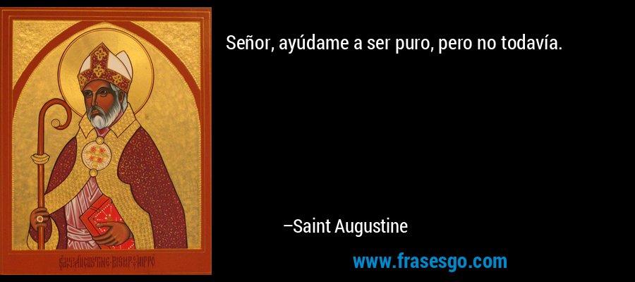Señor, ayúdame a ser puro, pero no todavía. – Saint Augustine