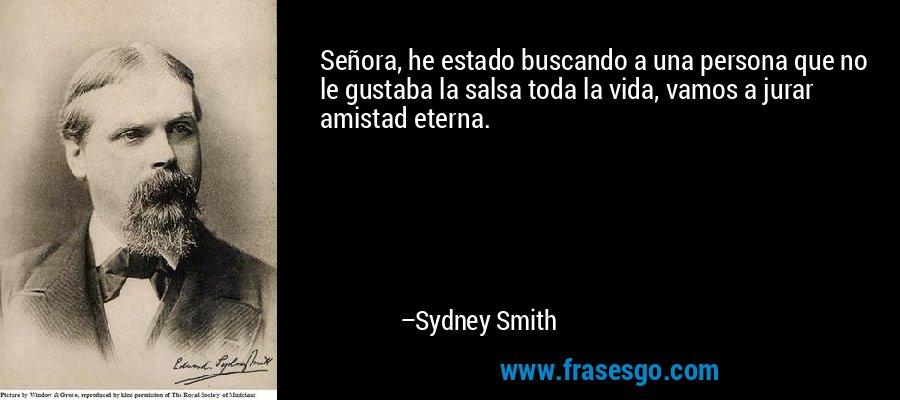 Señora, he estado buscando a una persona que no le gustaba la salsa toda la vida, vamos a jurar amistad eterna. – Sydney Smith