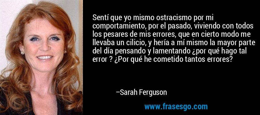 Sentí que yo mismo ostracismo por mi comportamiento, por el pasado, viviendo con todos los pesares de mis errores, que en cierto modo me llevaba un cilicio, y hería a mí mismo la mayor parte del día pensando y lamentando ¿por qué hago tal error ? ¿Por qué he cometido tantos errores? – Sarah Ferguson