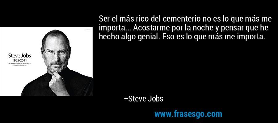 Ser el más rico del cementerio no es lo que más me importa... Acostarme por la noche y pensar que he hecho algo genial. Eso es lo que más me importa. – Steve Jobs
