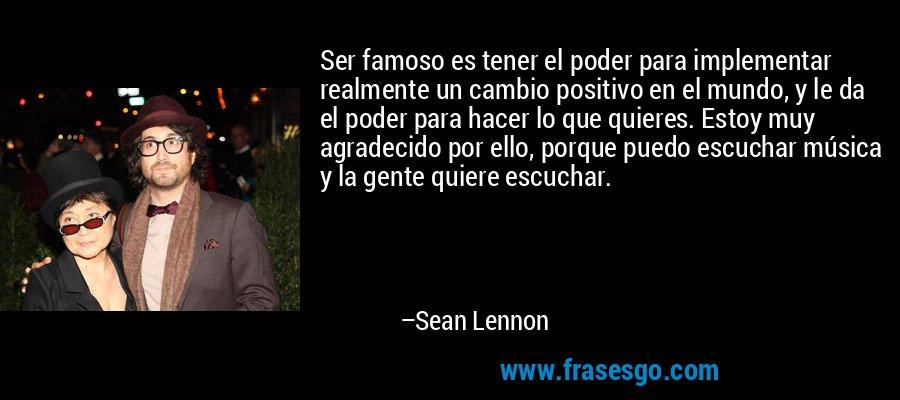 Ser famoso es tener el poder para implementar realmente un cambio positivo en el mundo, y le da el poder para hacer lo que quieres. Estoy muy agradecido por ello, porque puedo escuchar música y la gente quiere escuchar. – Sean Lennon