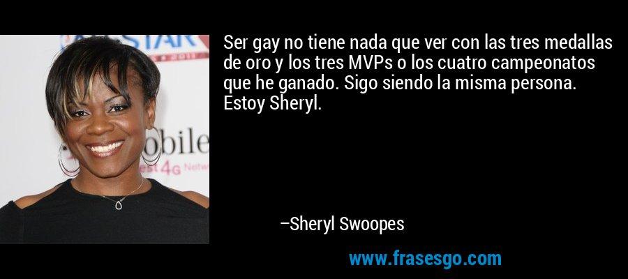 Ser gay no tiene nada que ver con las tres medallas de oro y los tres MVPs o los cuatro campeonatos que he ganado. Sigo siendo la misma persona. Estoy Sheryl. – Sheryl Swoopes