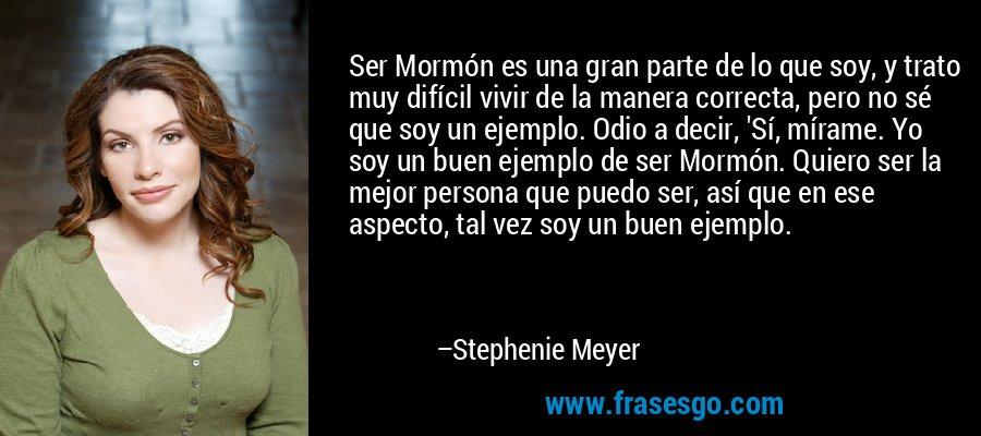 Ser Mormón es una gran parte de lo que soy, y trato muy difícil vivir de la manera correcta, pero no sé que soy un ejemplo. Odio a decir, 'Sí, mírame. Yo soy un buen ejemplo de ser Mormón. Quiero ser la mejor persona que puedo ser, así que en ese aspecto, tal vez soy un buen ejemplo. – Stephenie Meyer