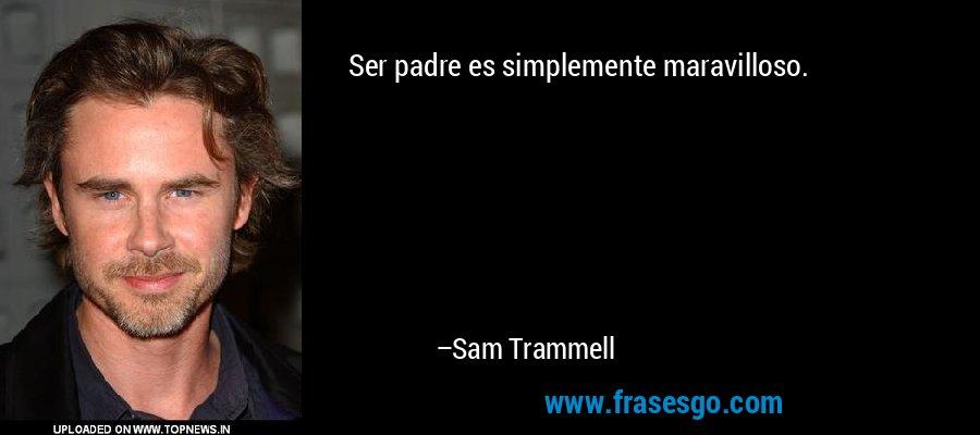 Ser padre es simplemente maravilloso. – Sam Trammell