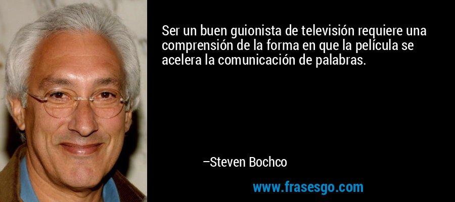 Ser un buen guionista de televisión requiere una comprensión de la forma en que la película se acelera la comunicación de palabras. – Steven Bochco