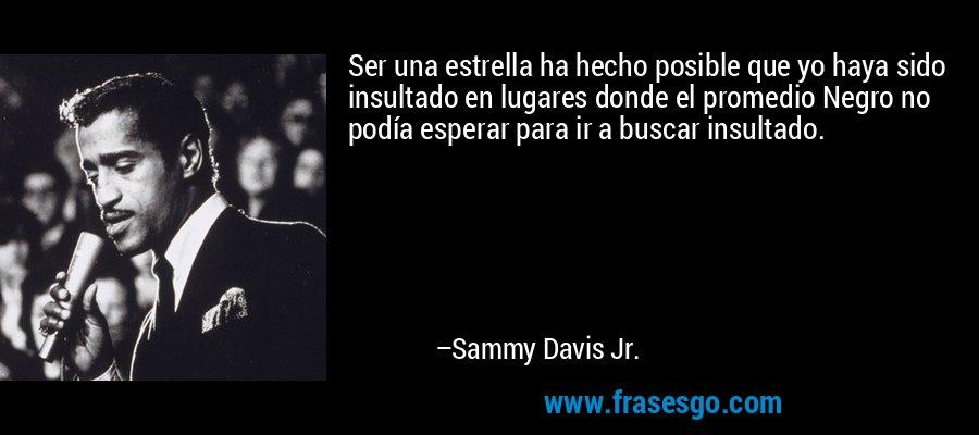 Ser una estrella ha hecho posible que yo haya sido insultado en lugares donde el promedio Negro no podía esperar para ir a buscar insultado. – Sammy Davis Jr.