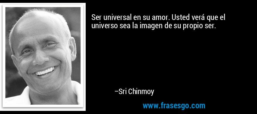 Ser universal en su amor. Usted verá que el universo sea la imagen de su propio ser. – Sri Chinmoy