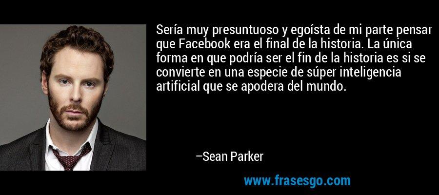 Sería muy presuntuoso y egoísta de mi parte pensar que Facebook era el final de la historia. La única forma en que podría ser el fin de la historia es si se convierte en una especie de súper inteligencia artificial que se apodera del mundo. – Sean Parker