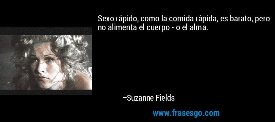 Sexo rápido, como la comida rápida, es barato, pero no alimenta el cuerpo - o el alma. – Suzanne Fields