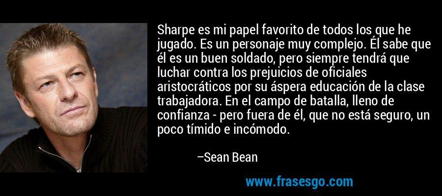 Sharpe es mi papel favorito de todos los que he jugado. Es un personaje muy complejo. Él sabe que él es un buen soldado, pero siempre tendrá que luchar contra los prejuicios de oficiales aristocráticos por su áspera educación de la clase trabajadora. En el campo de batalla, lleno de confianza - pero fuera de él, que no está seguro, un poco tímido e incómodo. – Sean Bean