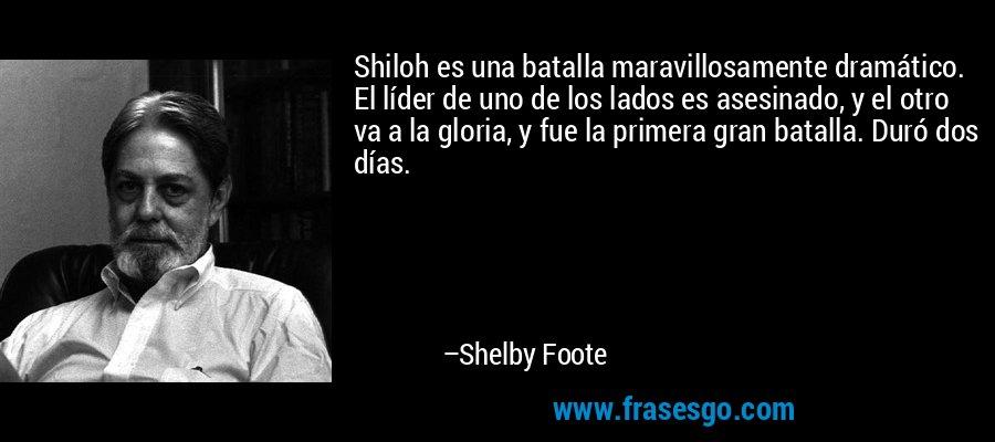 Shiloh es una batalla maravillosamente dramático. El líder de uno de los lados es asesinado, y el otro va a la gloria, y fue la primera gran batalla. Duró dos días. – Shelby Foote