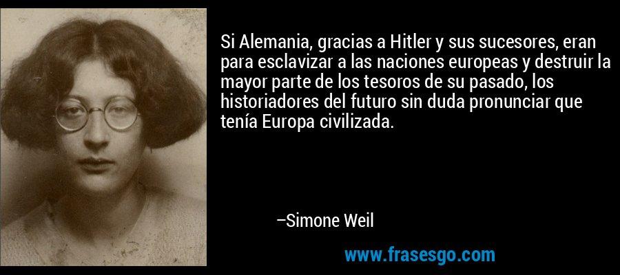 Si Alemania, gracias a Hitler y sus sucesores, eran para esclavizar a las naciones europeas y destruir la mayor parte de los tesoros de su pasado, los historiadores del futuro sin duda pronunciar que tenía Europa civilizada. – Simone Weil