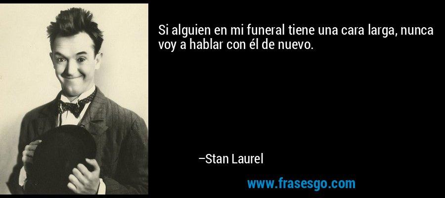 Si alguien en mi funeral tiene una cara larga, nunca voy a hablar con él de nuevo. – Stan Laurel