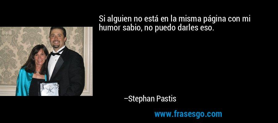 Si alguien no está en la misma página con mi humor sabio, no puedo darles eso. – Stephan Pastis