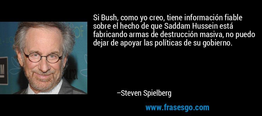 Si Bush, como yo creo, tiene información fiable sobre el hecho de que Saddam Hussein está fabricando armas de destrucción masiva, no puedo dejar de apoyar las políticas de su gobierno. – Steven Spielberg