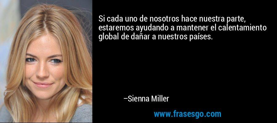 Si cada uno de nosotros hace nuestra parte, estaremos ayudando a mantener el calentamiento global de dañar a nuestros países. – Sienna Miller