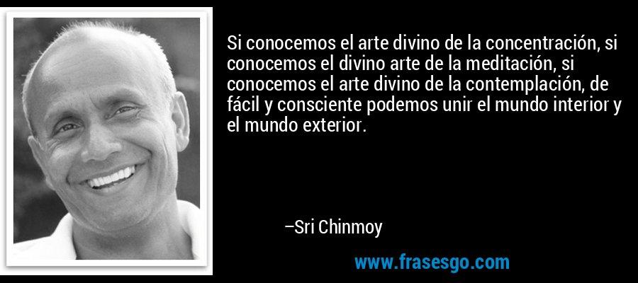 Si conocemos el arte divino de la concentración, si conocemos el divino arte de la meditación, si conocemos el arte divino de la contemplación, de fácil y consciente podemos unir el mundo interior y el mundo exterior. – Sri Chinmoy