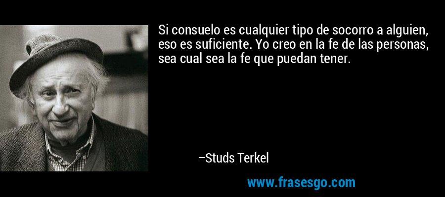 Si consuelo es cualquier tipo de socorro a alguien, eso es suficiente. Yo creo en la fe de las personas, sea cual sea la fe que puedan tener. – Studs Terkel