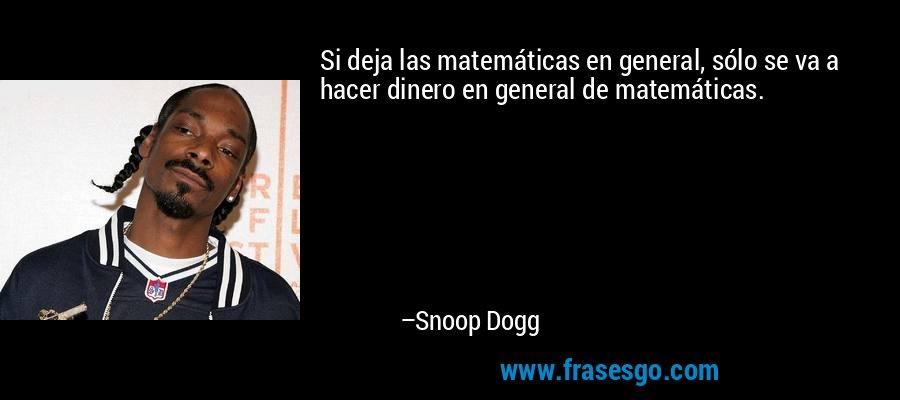 Si deja las matemáticas en general, sólo se va a hacer dinero en general de matemáticas. – Snoop Dogg