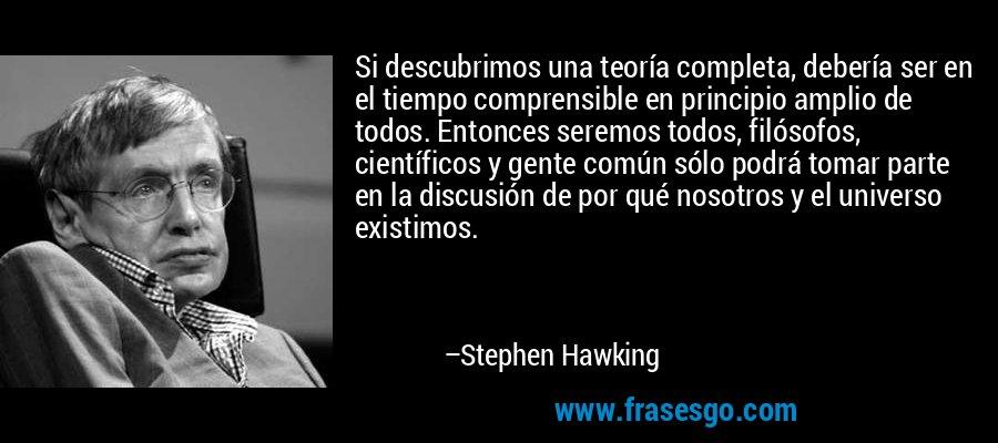 Si descubrimos una teoría completa, debería ser en el tiempo comprensible en principio amplio de todos. Entonces seremos todos, filósofos, científicos y gente común sólo podrá tomar parte en la discusión de por qué nosotros y el universo existimos. – Stephen Hawking