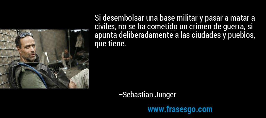 Si desembolsar una base militar y pasar a matar a civiles, no se ha cometido un crimen de guerra, si apunta deliberadamente a las ciudades y pueblos, que tiene. – Sebastian Junger