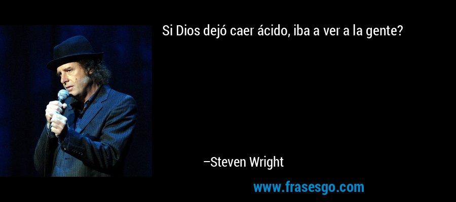 Si Dios dejó caer ácido, iba a ver a la gente? – Steven Wright