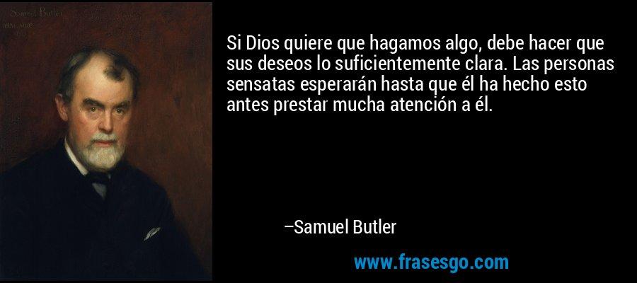 Si Dios quiere que hagamos algo, debe hacer que sus deseos lo suficientemente clara. Las personas sensatas esperarán hasta que él ha hecho esto antes prestar mucha atención a él. – Samuel Butler