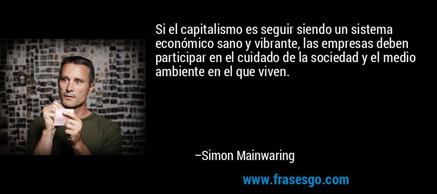 Si el capitalismo es seguir siendo un sistema económico sano y vibrante, las empresas deben participar en el cuidado de la sociedad y el medio ambiente en el que viven. – Simon Mainwaring