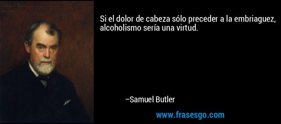 Si el dolor de cabeza sólo preceder a la embriaguez, alcoholismo sería una virtud. – Samuel Butler