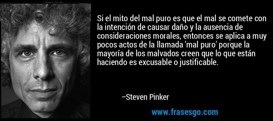 Si el mito del mal puro es que el mal se comete con la intención de causar daño y la ausencia de consideraciones morales, entonces se aplica a muy pocos actos de la llamada 'mal puro' porque la mayoría de los malvados creen que lo que están haciendo es excusable o justificable. – Steven Pinker