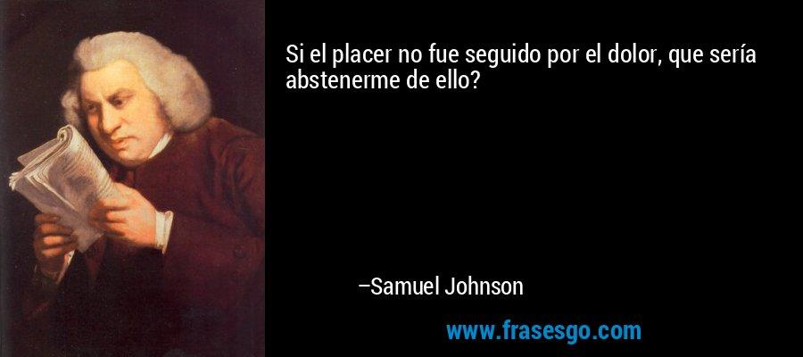 Si el placer no fue seguido por el dolor, que sería abstenerme de ello? – Samuel Johnson