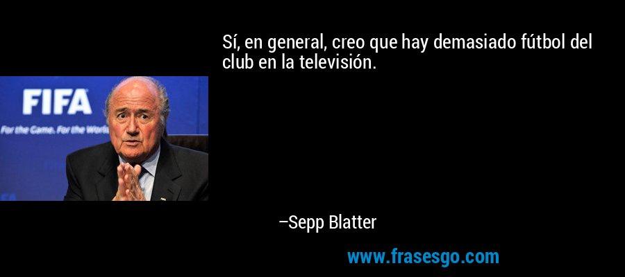 Sí, en general, creo que hay demasiado fútbol del club en la televisión. – Sepp Blatter