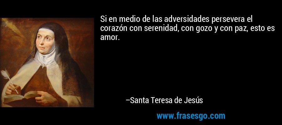 Si en medio de las adversidades persevera el corazón con serenidad, con gozo y con paz, esto es amor. – Santa Teresa de Jesús
