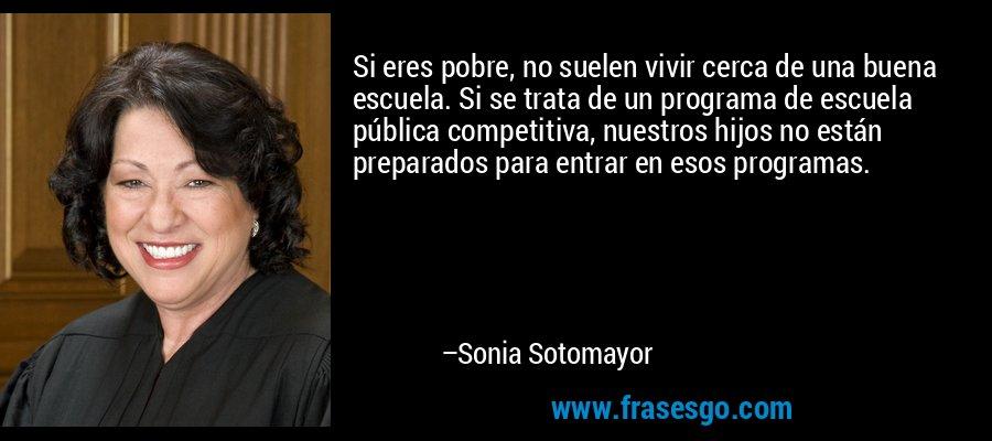 Si eres pobre, no suelen vivir cerca de una buena escuela. Si se trata de un programa de escuela pública competitiva, nuestros hijos no están preparados para entrar en esos programas. – Sonia Sotomayor
