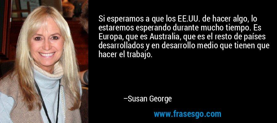 Si esperamos a que los EE.UU. de hacer algo, lo estaremos esperando durante mucho tiempo. Es Europa, que es Australia, que es el resto de países desarrollados y en desarrollo medio que tienen que hacer el trabajo. – Susan George