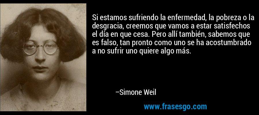 Si estamos sufriendo la enfermedad, la pobreza o la desgracia, creemos que vamos a estar satisfechos el día en que cesa. Pero allí también, sabemos que es falso, tan pronto como uno se ha acostumbrado a no sufrir uno quiere algo más. – Simone Weil