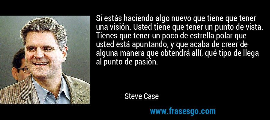 Si estás haciendo algo nuevo que tiene que tener una visión. Usted tiene que tener un punto de vista. Tienes que tener un poco de estrella polar que usted está apuntando, y que acaba de creer de alguna manera que obtendrá allí, qué tipo de llega al punto de pasión. – Steve Case