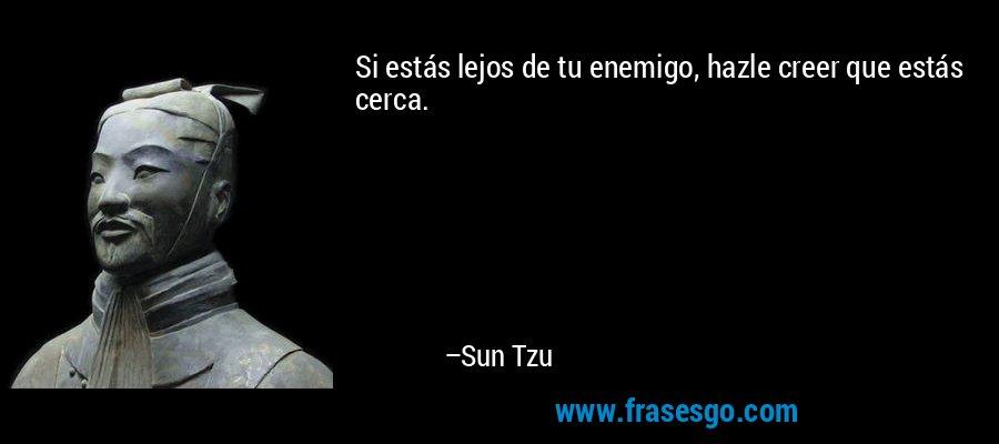 Si estás lejos de tu enemigo, hazle creer que estás cerca. – Sun Tzu