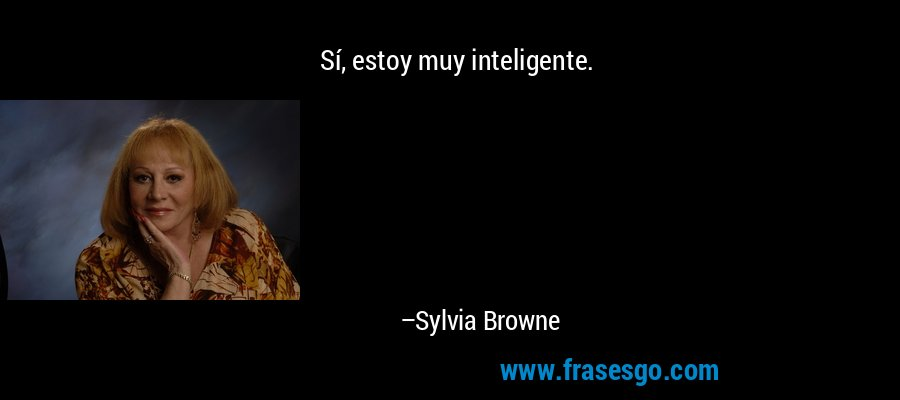 Sí, estoy muy inteligente. – Sylvia Browne