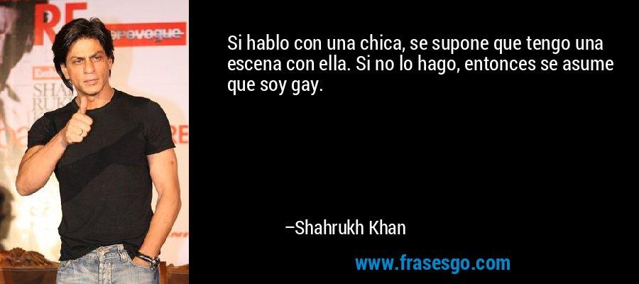 Si hablo con una chica, se supone que tengo una escena con ella. Si no lo hago, entonces se asume que soy gay. – Shahrukh Khan