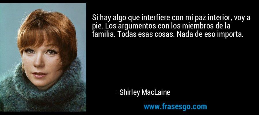 Si hay algo que interfiere con mi paz interior, voy a pie. Los argumentos con los miembros de la familia. Todas esas cosas. Nada de eso importa. – Shirley MacLaine