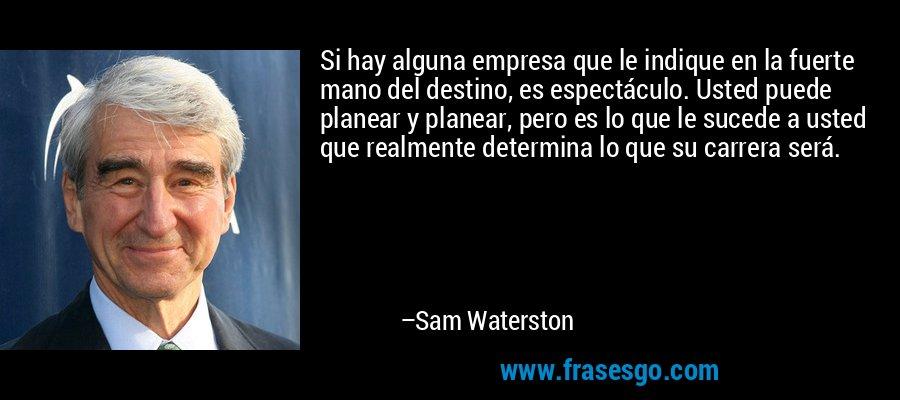 Si hay alguna empresa que le indique en la fuerte mano del destino, es espectáculo. Usted puede planear y planear, pero es lo que le sucede a usted que realmente determina lo que su carrera será. – Sam Waterston